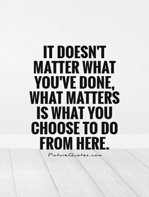 ... matter what you've done, what matters is what you choose to do from
