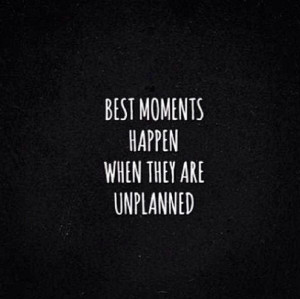 Best moments happen when they are unplanned #Quote