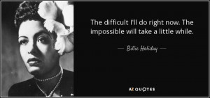 ... right now. The impossible will take a little while. - Billie Holiday
