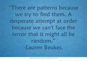 "... can't face the terror that it might all be random."" -Lauren Beukes"