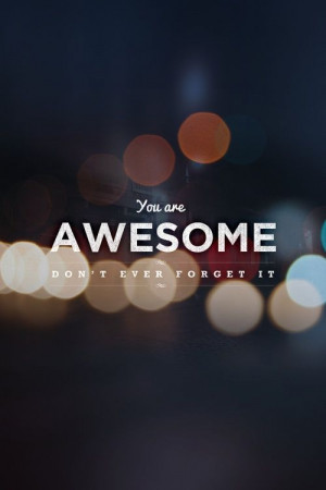 You are awesome. Don't ever forget it.
