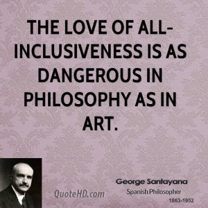 The love of all-inclusiveness is as dangerous in philosophy as in art.