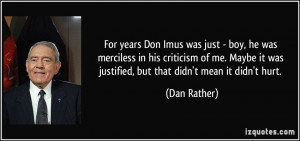 ... it was justified, but that didn't mean it didn't hurt. - Dan Rather