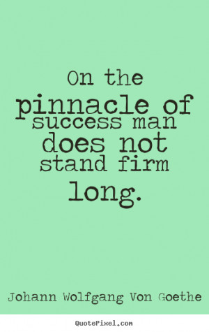 Quote about success - On the pinnacle of success man does not stand ...