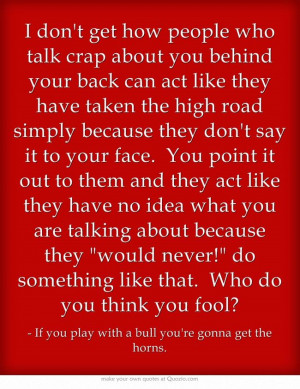 don't get how people who talk crap about you behind your back can ...