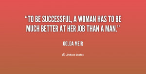 To be successful, a woman has to be much better at her job than a man ...
