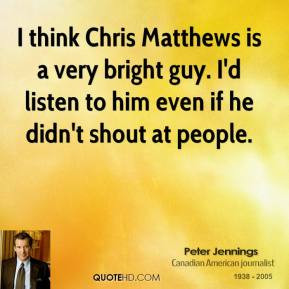 think Chris Matthews is a very bright guy. I'd listen to him even if ...
