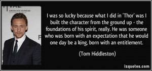 ... he would one day be a king, born with an entitlement. - Tom Hiddleston