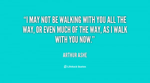 quote-Arthur-Ashe-i-may-not-be-walking-with-you-115100.png