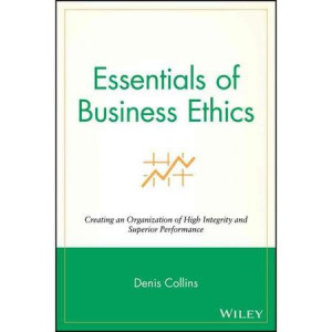 Essentials of Business Ethics: Creating an Organization of High ...