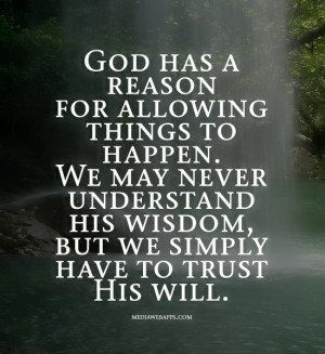 God has a reason for allowing things to happen. We may never ...