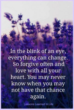 In the blink of an eye, everything can change. So forgive often and ...