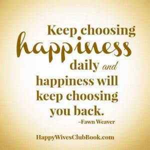 """: """"Keep choosing happiness daily and happiness will keep choosing ..."""