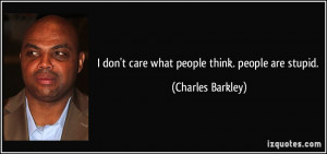don't care what people think. people are stupid. - Charles Barkley