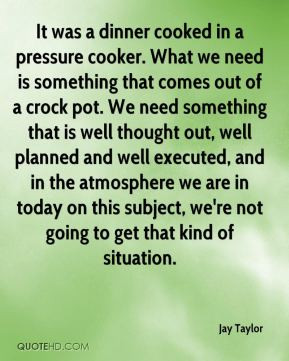 Jay Taylor - It was a dinner cooked in a pressure cooker. What we need ...
