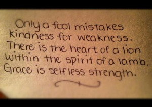 Only a fool mistakes kindness for weakness