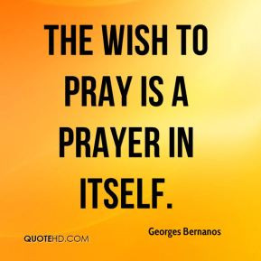 Georges Bernanos - The wish to pray is a prayer in itself.