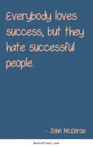 ... success - Everybody loves success, but they hate successful people