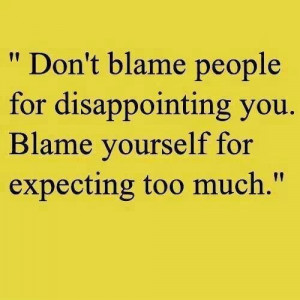don t blame people for disappointing you blame yourself for expecting ...