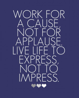 If you work to hard to impress, you'll never know the true meaning of ...