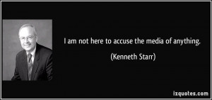 am not here to accuse the media of anything. - Kenneth Starr