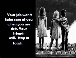 Your Job Won't take care of You when You are Sick ~ Friendship Quote
