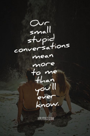 Our small stupid conversations mean moreto me than you'll ever know.