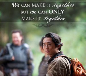 Walking Dead Glenn quote we can make it together but we can only make ...