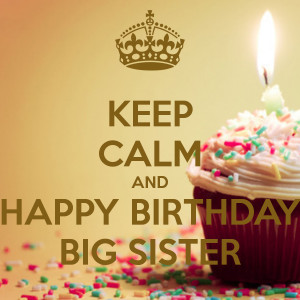 KEEP CALM AND HAPPY BIRTHDAY BIG SISTER