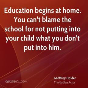 Geoffrey Holder - Education begins at home. You can't blame the school ...