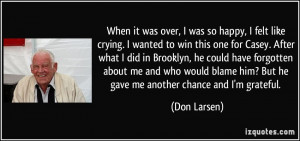 ... him? But he gave me another chance and I'm grateful. - Don Larsen