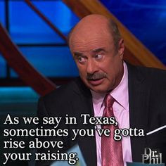 ... in Texas, sometimes you've gotta rise above your raising. -Dr. Phil