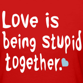 ~ Love is being stupid together Love is life and if you miss love ...
