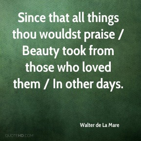... took from those who loved them / In other days. - Walter de La Mare