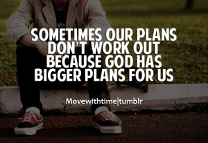 ... our plans don't work out, because god has bigger plans for us