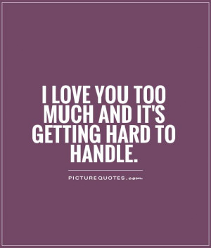 love you too much and it's getting hard to handle. Picture Quote #1