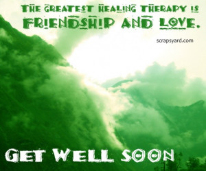 ... Healing Therapy Is Friendship And Love. Get Well Soon ~ Love Quote