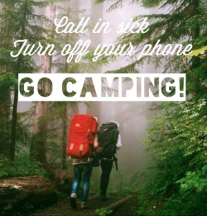 Call In Sick Turn Off Your Phone Go - Camping Quotes