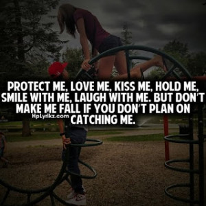 me, kiss me, hold me, smile with me, laugh with me, but don't make me ...