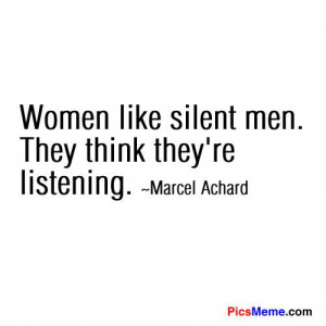 ... Women like silent men. They think they're listening. ~Marcel Achard