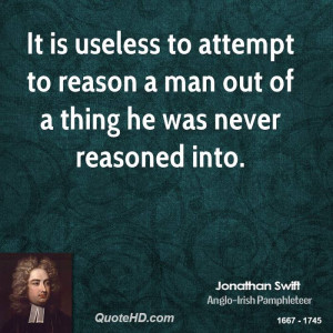 It is useless to attempt to reason a man out of a thing he was never ...