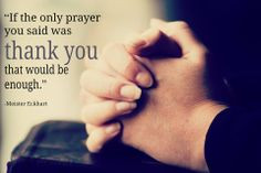 If the only prayer you said was quot thank you quot that would be ...