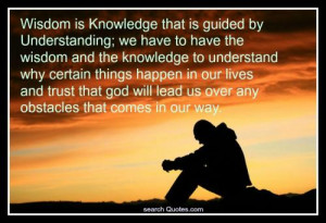 Wisdom is Knowledge that is guided by Understanding; we have to have ...