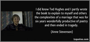 did know Ted Hughes and I partly wrote the book to explain to myself ...