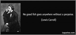 No good fish goes anywhere without a porpoise. - Lewis Carroll