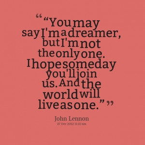 """Quotes Picture: """"you may say i'm a dreamer, but i'm not the only one ..."""