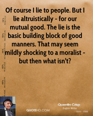 lie to people. But I lie altruistically - for our mutual good. The lie ...
