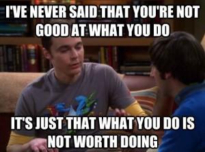big bang theory: sheldon cooper: I've never said that you're not good ...