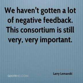We haven't gotten a lot of negative feedback. This consortium is still ...
