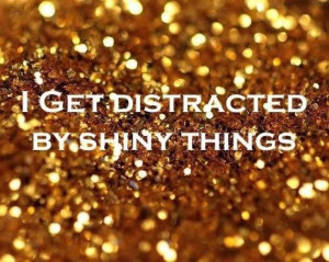 get distracted by shiny things